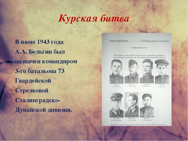 Курская битва В июне 1943 года А.А. Бельгин был назначен командиром 3-го бата...