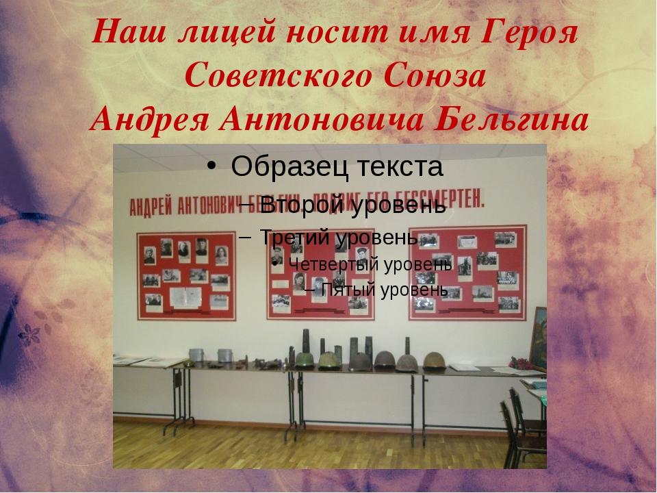 Наш лицей носит имя Героя Советского Союза Андрея Антоновича Бельгина