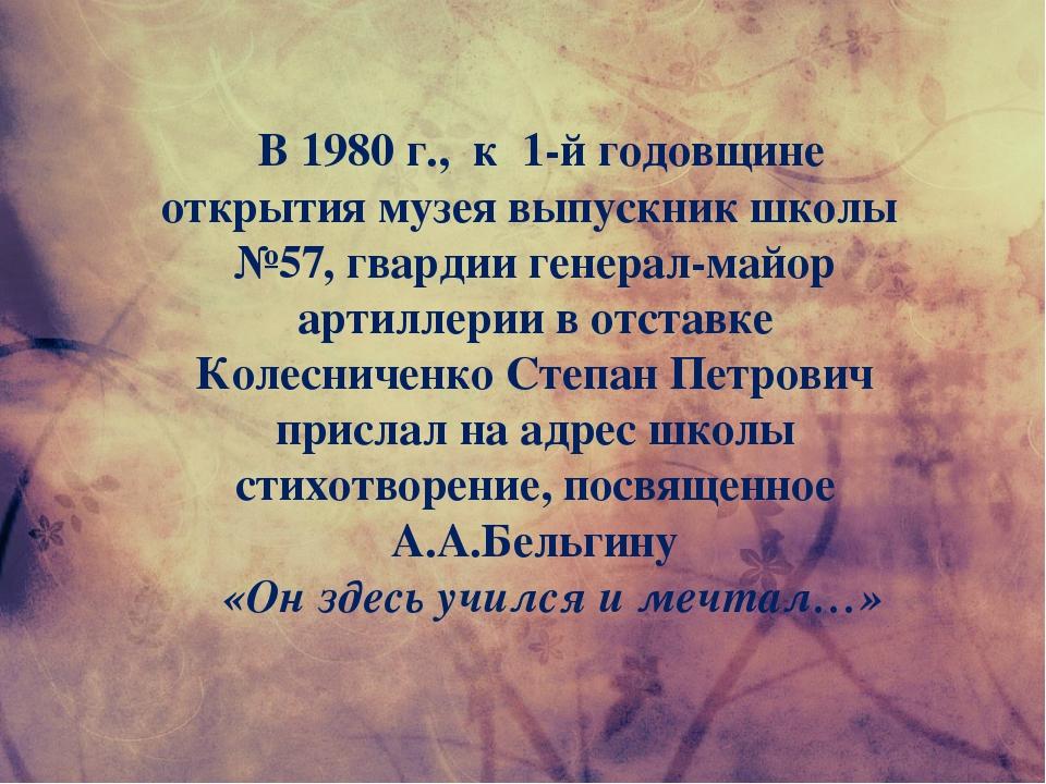 В 1980 г., к 1-й годовщине открытия музея выпускник школы №57, гвардии генер...
