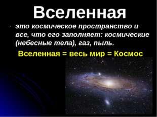 Вселенная это космическое пространство и все, что его заполняет: космические