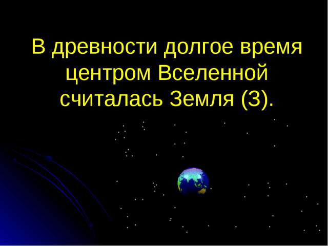 В древности долгое время центром Вселенной считалась Земля (З).