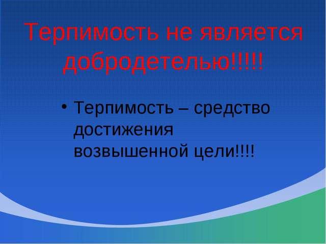 Терпимость не является добродетелью!!!!! Терпимость – средство достижения воз...