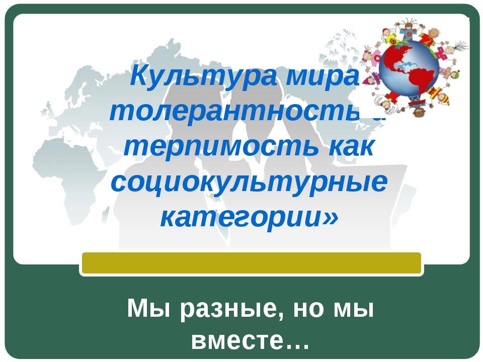 Культура мира, толерантность и терпимость как социокультурные категории» Мы р...