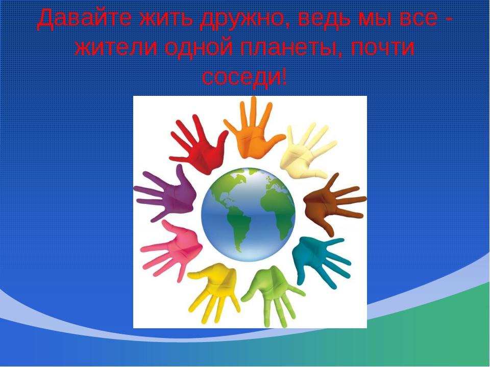 Давайте жить дружно, ведь мы все - жители одной планеты, почти соседи!