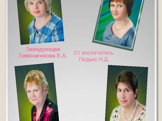 Наше руководство Ст.воспитатель Педько Н.Д. Заведующая Тимошенкова Е.А. Мед....