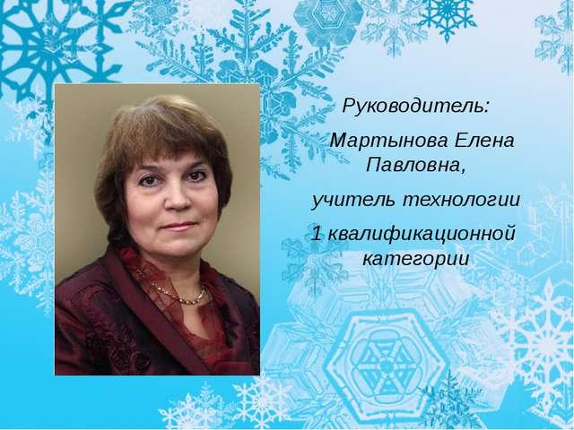 Руководитель: Мартынова Елена Павловна, учитель технологии 1 квалификационно...