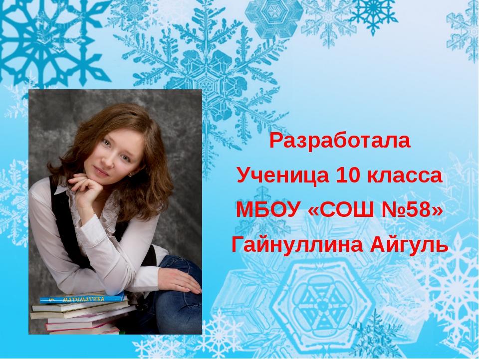 Разработала Ученица 10 класса МБОУ «СОШ №58» Гайнуллина Айгуль