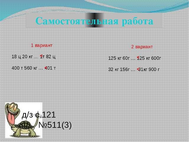 1 вариант 18 ц 20 кг … 1т 82 ц 400 т 560 кг … 401 т Самостоятельная работа 2...