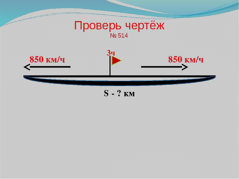 Проверь чертёж № 514 850 км/ч 850 км/ч 3ч S - ? км