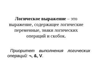 Логическое выражение – это выражение, содержащее логические переменные, знаки