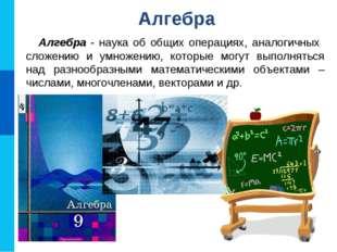 Алгебра - наука об общих операциях, аналогичных сложению и умножению, которые