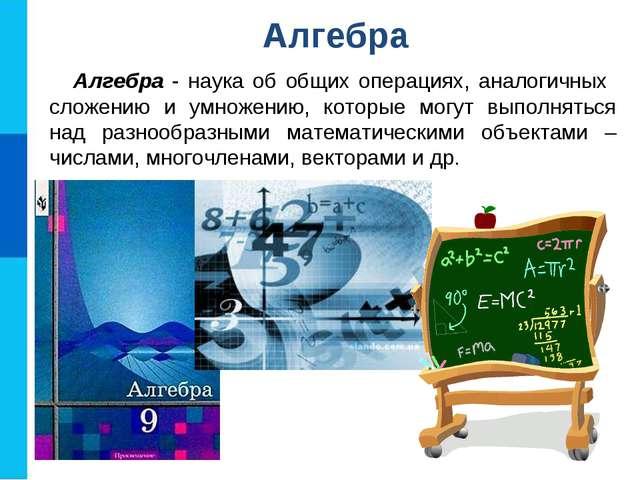 Алгебра - наука об общих операциях, аналогичных сложению и умножению, которые...