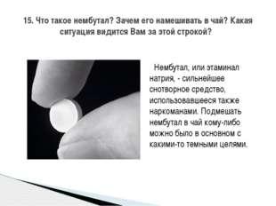 Нембутал, или этаминал натрия, - сильнейшее снотворное средство, использовав