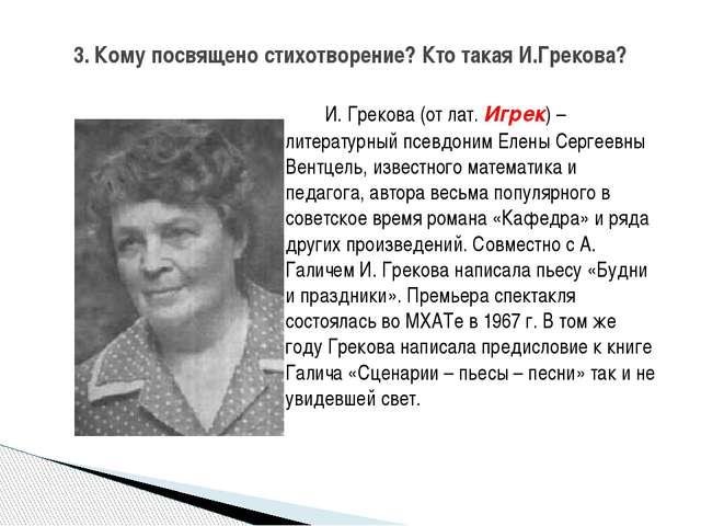И. Грекова (от лат. Игрек) – литературный псевдоним Елены Сергеевны Вентцель...