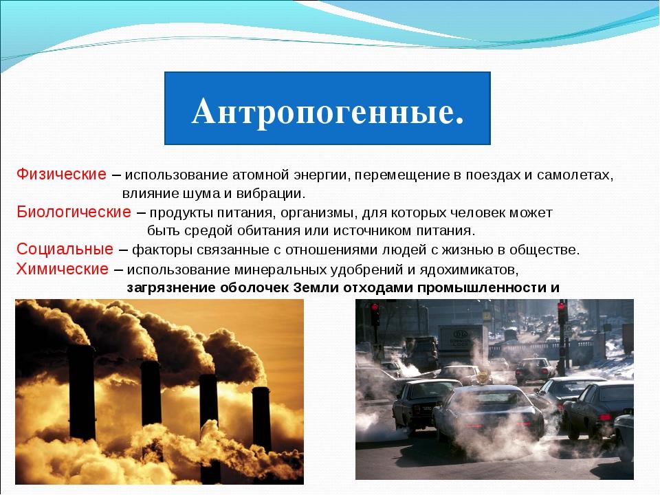 Антропогенные. Физические – использование атомной энергии, перемещение в поез...