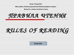 ПРАВИЛА ЧТЕНИЯ RULES OF READING Good luck! Автор: Гвоздик В.Ю. Место работы: