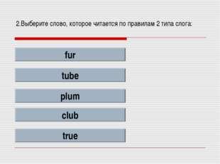 2.Выберите слово, которое читается по правилам 2 типа слога: fur tube plum cl