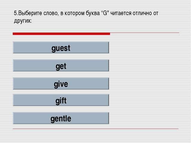 """5.Выберите слово, в котором буква """"G"""" читается отлично от других: guest get g..."""