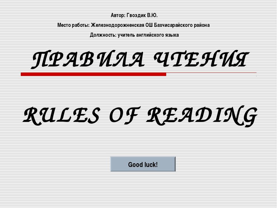 ПРАВИЛА ЧТЕНИЯ RULES OF READING Good luck! Автор: Гвоздик В.Ю. Место работы:...