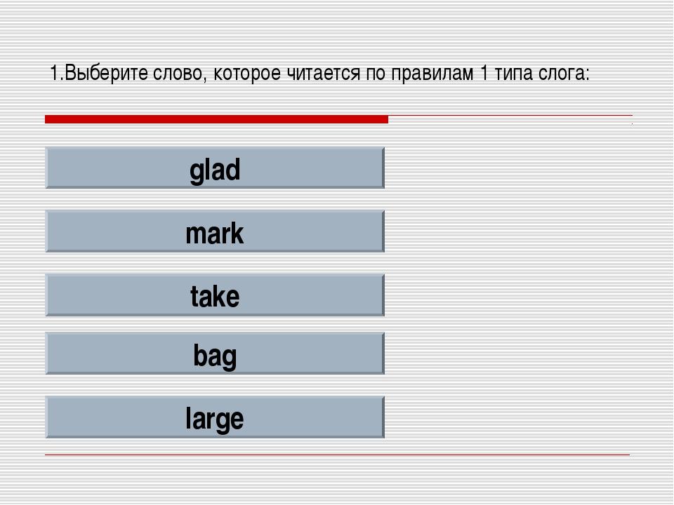 1.Выберите слово, которое читается по правилам 1 типа слога: glad mark take b...