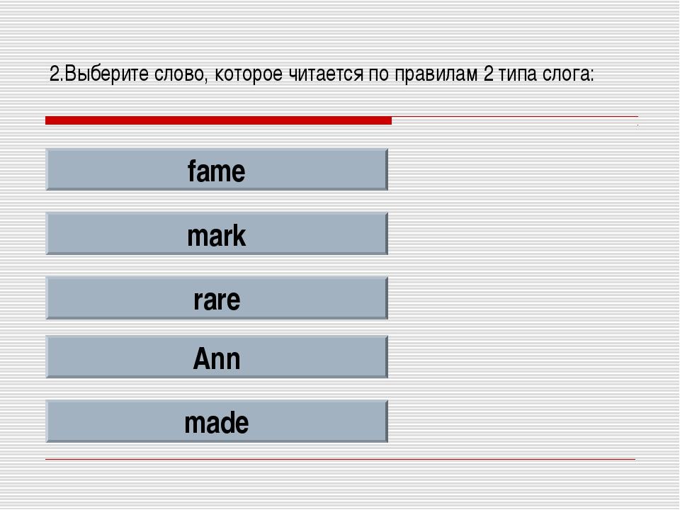 2.Выберите слово, которое читается по правилам 2 типа слога: fame mark rare A...