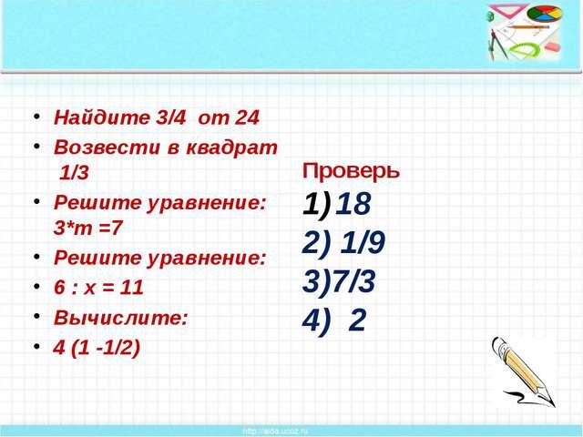 Найдите 3/4 от 24 Возвести в квадрат 1/3 Решите уравнение: 3*m =7 Решите ура...