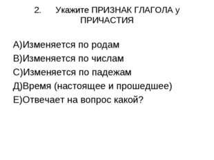 2.Укажите ПРИЗНАК ГЛАГОЛА у ПРИЧАСТИЯ А)Изменяется по родам В)Изменяется по