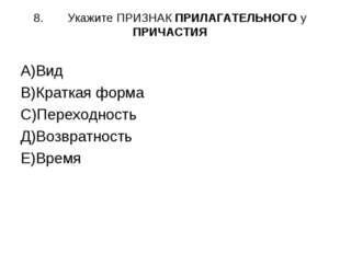 8.Укажите ПРИЗНАК ПРИЛАГАТЕЛЬНОГО у ПРИЧАСТИЯ А)Вид В)Краткая форма С)Перехо