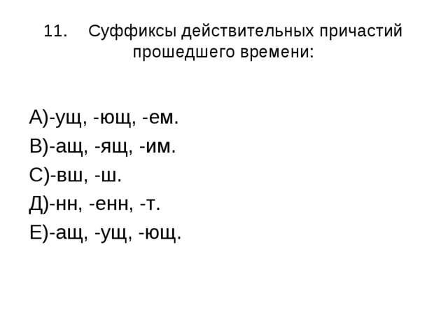 11.Суффиксы действительных причастий прошедшего времени: А)-ущ, -ющ, -ем. В)...