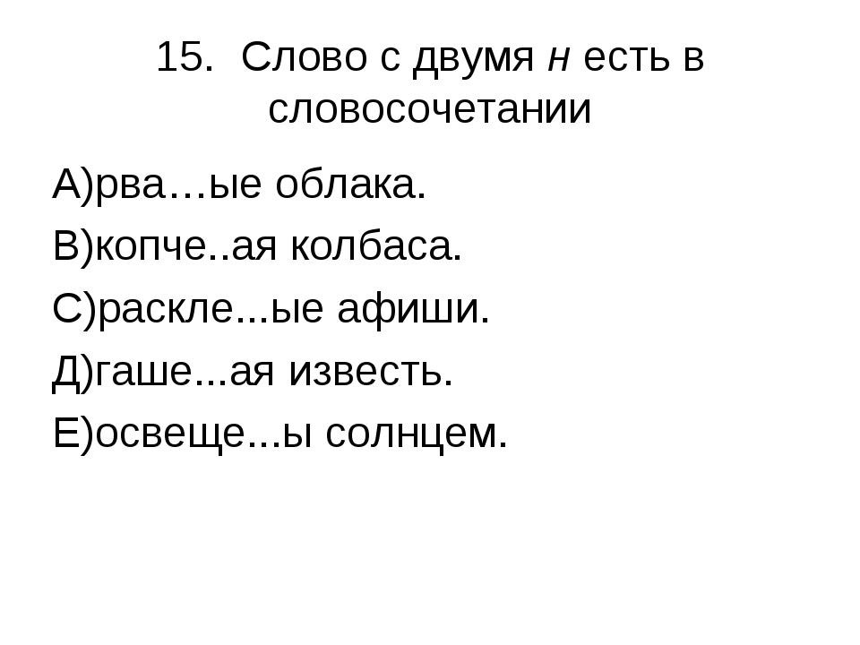 15.Слово с двумя н есть в словосочетании А)рва…ые облака. В)копче..ая колбас...