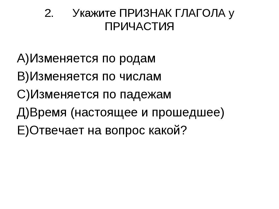 2.Укажите ПРИЗНАК ГЛАГОЛА у ПРИЧАСТИЯ А)Изменяется по родам В)Изменяется по...