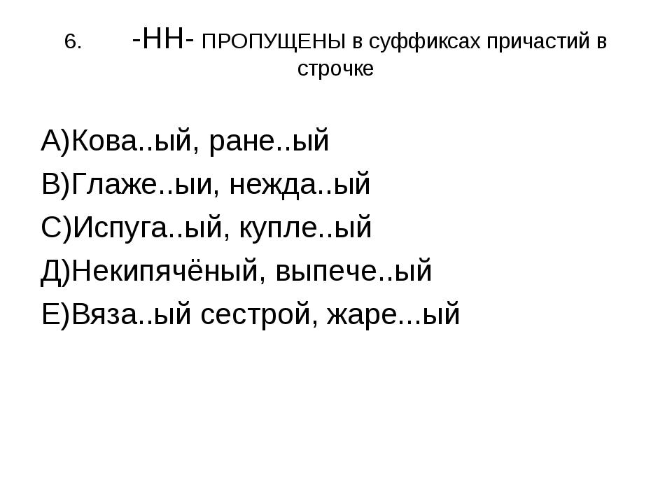 6.-НН- ПРОПУЩЕНЫ в суффиксах причастий в строчке А)Кова..ый, ране..ый В)Глаж...