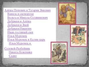 Алёша Попович и Тугарин Змеевич 2.Вавила и скоморохи 3.Вольга и Микула Селя