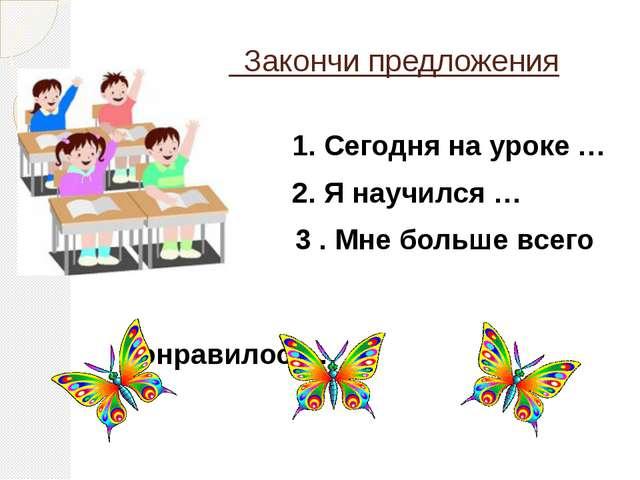 Закончи предложения 1. Сегодня на уроке … 2. Я научился … 3 . Мне больше все...
