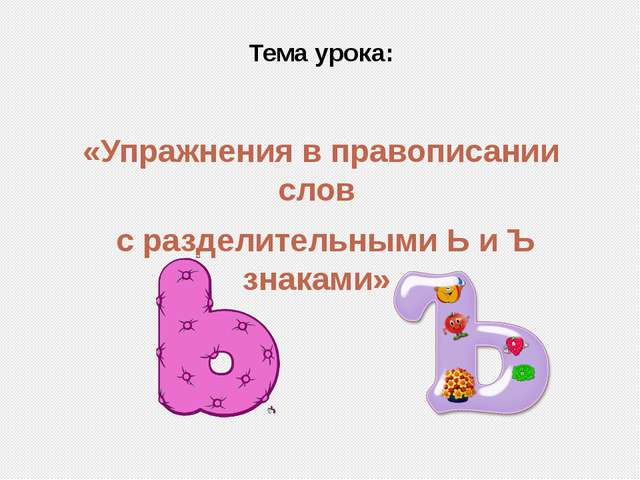 Тема урока: «Упражнения в правописании слов с разделительными Ь и Ъ знаками»