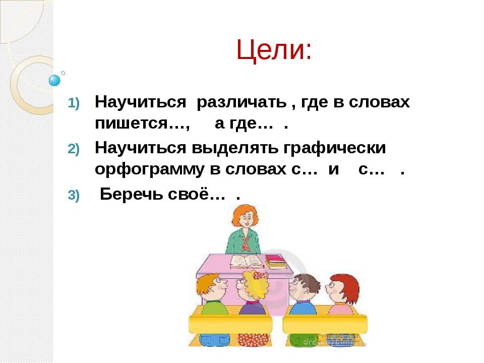 Цели: Научиться различать , где в словах пишется…, а где… . Научиться выдел...