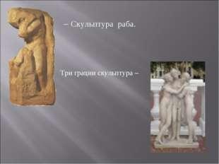 – Скульптура раба. Три грации скульптура –