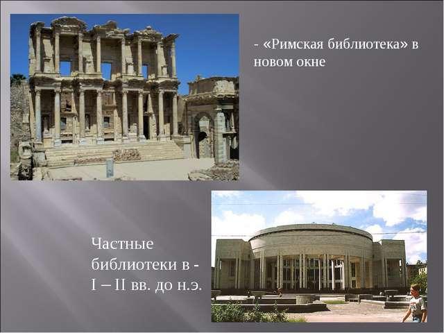 - «Римская библиотека» в новом окне Частные библиотеки в - I – II вв. до н.э.