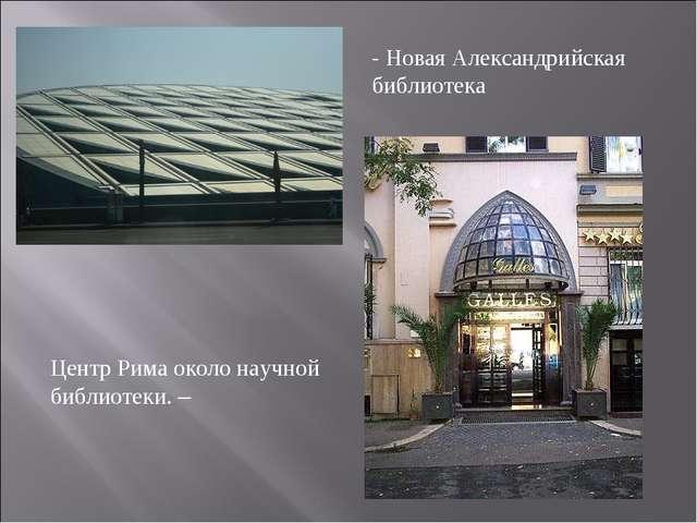 - Новая Александрийская библиотека Центр Рима около научной библиотеки. –