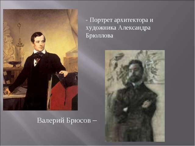 - Портрет архитектора и художника Александра Брюллова Валерий Брюсов –