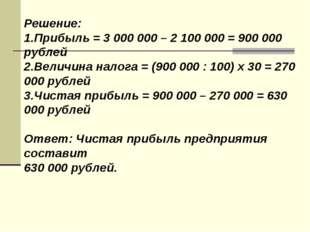 Решение: 1.Прибыль = 3 000 000 – 2 100 000 = 900 000 рублей 2.Величина налога