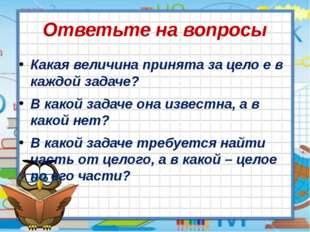 Ответьте на вопросы Какая величина принята за цело е в каждой задаче? В какой