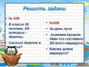 Решить задачи № 329 В классе 30 человек, 3/5 которых – девочки. Сколько девоч