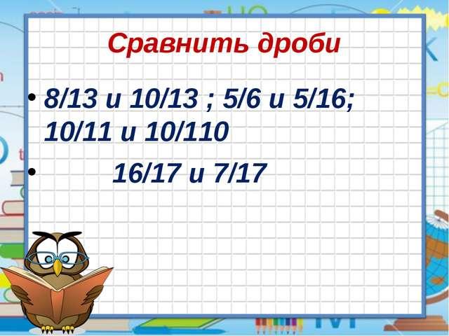 Сравнить дроби 8/13 и 10/13 ; 5/6 и 5/16; 10/11 и 10/110 16/17 и 7/17