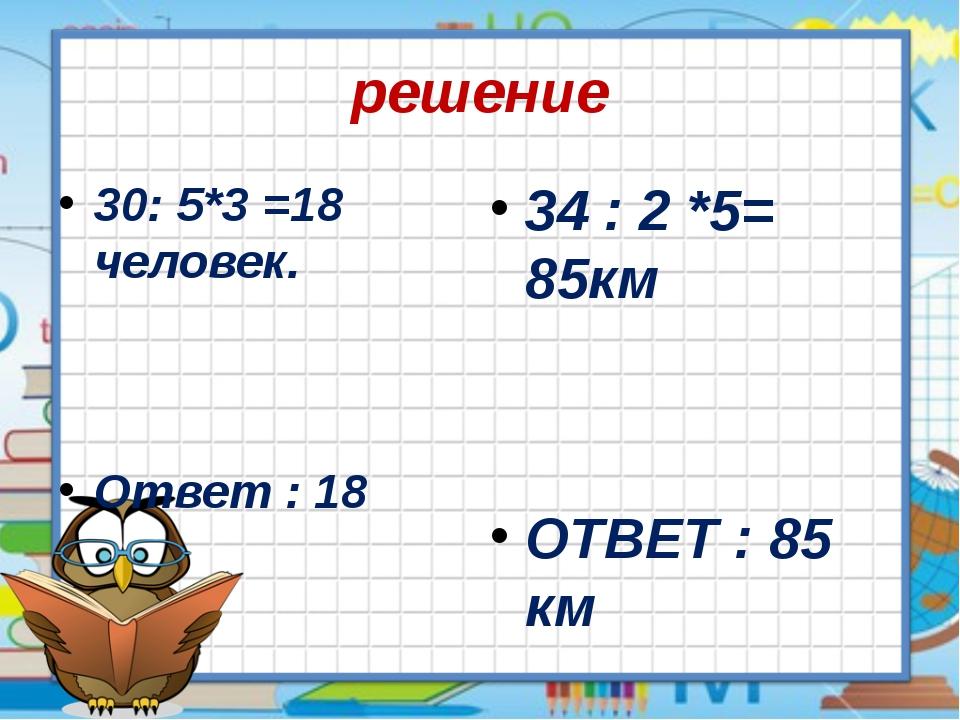решение 30: 5*3 =18 человек. Ответ : 18 34 : 2 *5= 85км ОТВЕТ : 85 км