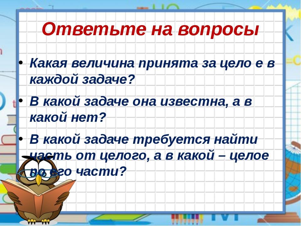 Ответьте на вопросы Какая величина принята за цело е в каждой задаче? В какой...