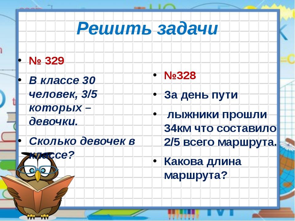 Решить задачи № 329 В классе 30 человек, 3/5 которых – девочки. Сколько девоч...