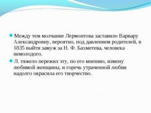 Между тем молчание Лермонтова заставило Варвару Александровну, вероятно, под