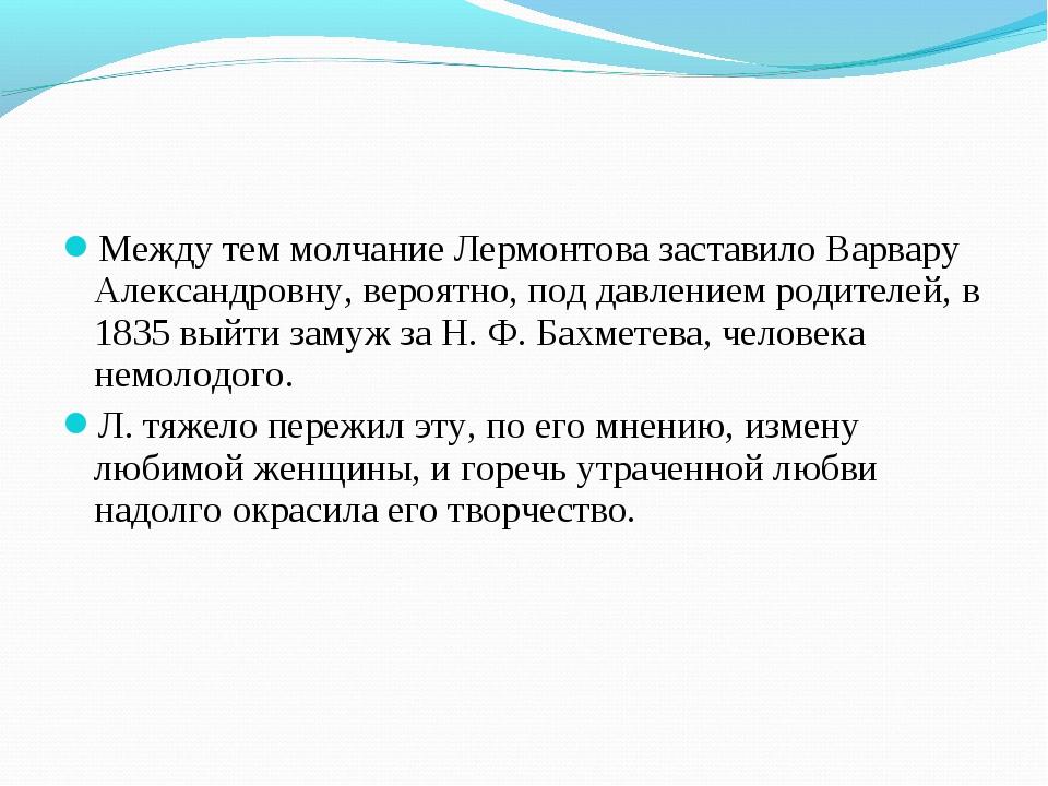 Между тем молчание Лермонтова заставило Варвару Александровну, вероятно, под...