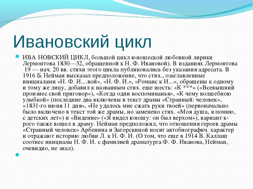 Ивановский цикл ИВА́НОВСКИЙ ЦИКЛ, большой цикл юношеской любовной лирики Лерм...